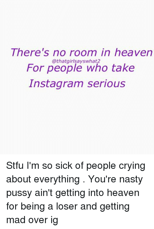 Crying, Heaven, and Instagram: There's no room in heaven  For people who take  Instagram serious Stfu I'm so sick of people crying about everything . You're nasty pussy ain't getting into heaven for being a loser and getting mad over ig