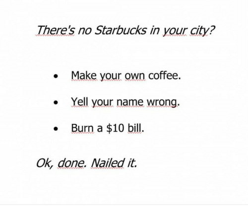 there s no starbucks in your city make your own coffee yell your