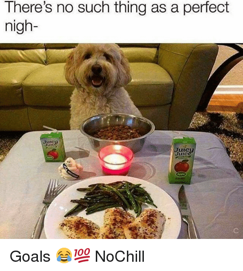 Funny, Goals, and Thing: There's no such thing as a perfect  nigh-  Juic  Jic  tic  Juic Goals 😂💯 NoChill