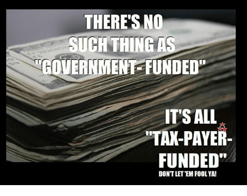 """Memes, Government, and 🤖: THERE'S NO  SUCHTHING AS  GOVERNMENT FUNDED""""  ITS ALL  TAK-PAYER  FUNDED""""  DONTLET EM FOOL YA!"""
