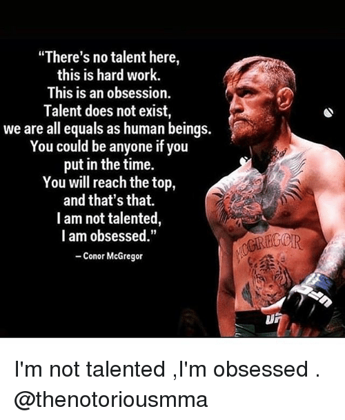 "Conor McGregor, Memes, and Work: ""There's no talent here  this is hard work.  This is an obsession.  Talent does not exist,  we are all equals as human beings.  You could be anyone if you  put in the time.  You will reach the top,  and that's that.  I am not talented,  l am obsessed.""  -Conor McGregor  IR I'm not talented ,I'm obsessed . @thenotoriousmma"