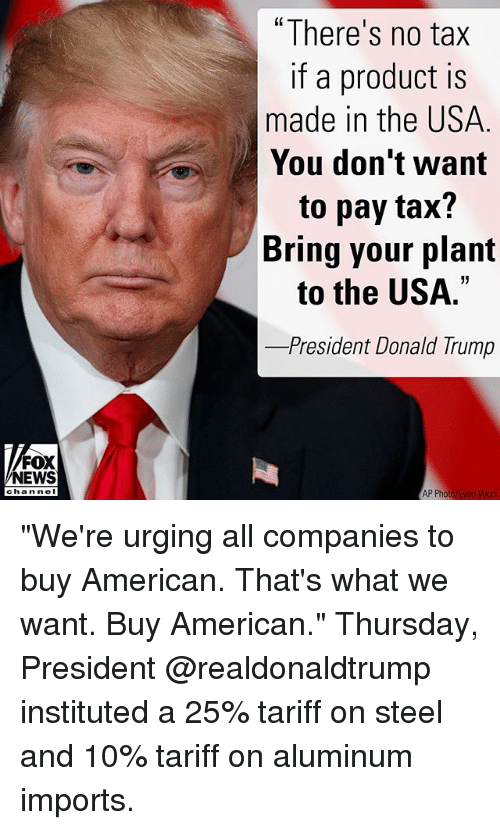 "Donald Trump, Memes, and News: ""There's no tax  if a product is  made in the USA  You don't want  to pay tax?  Bring your plant  to the USA.""  -President Donald Trump  FOX  NEWS  channe I ""We're urging all companies to buy American. That's what we want. Buy American."" Thursday, President @realdonaldtrump instituted a 25% tariff on steel and 10% tariff on aluminum imports."