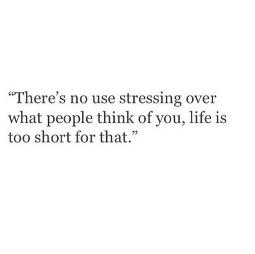 """Life, Too Short, and Think: """"There's no use stressing over  what people think of you, life is  too short for that.  02"""