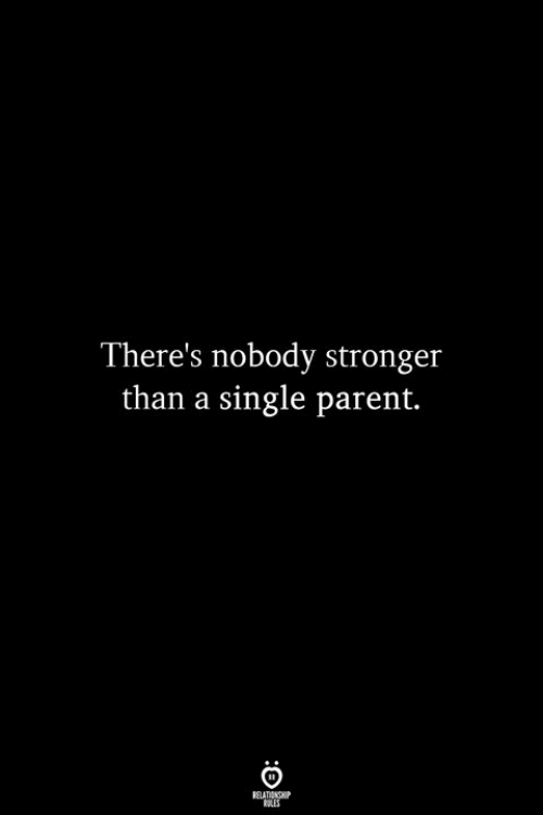 Single, Parent, and Single Parent: There's nobody stronger  than a single parent.