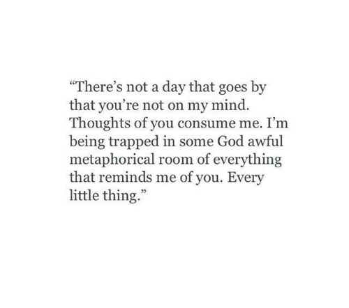 """God, Mind, and Day: """"There's not a day that goes by  that you're not on my mind.  Thoughts of you consume me. I'm  being trapped in some God awful  metaphorical room of everything  that reminds me of you. Every  little thing.""""  03"""