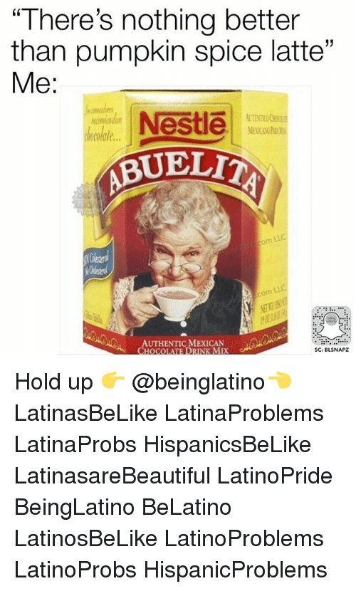 "Memes, Pumpkin, and 🤖: ""There's nothing better  than pumpkin spice latte  33  Me:  Nestle  BUELTA  AUTHENTIC MEXICAN  SC: BLSNAPZ Hold up 👉 @beinglatino👈 LatinasBeLike LatinaProblems LatinaProbs HispanicsBeLike LatinasareBeautiful LatinoPride BeingLatino BeLatino LatinosBeLike LatinoProblems LatinoProbs HispanicProblems"