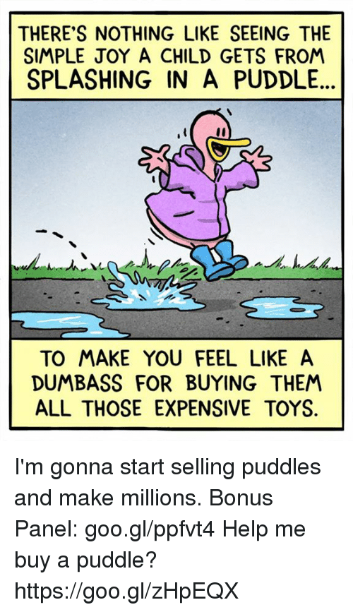 Memes, 🤖, and Simple: THERE'S NOTHING LIKE SEEING THE  SIMPLE JOY A CHILD GETS FROM  SPLASHING IN A PUDDLE  TO MAKE YOU FEEL LIKE A  DUMBASS FOR BUYING THEM  ALL THOSE EXPENSIVE TOYS. I'm gonna start selling puddles and make millions. Bonus Panel: goo.gl/ppfvt4 Help me buy a puddle? https://goo.gl/zHpEQX