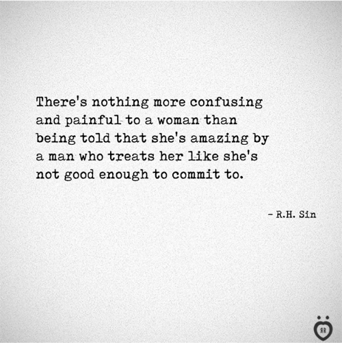 Good, Amazing, and Her: There's nothing more confusing  and painful to a woman than  being told that she's amazing by  a man who treats her like she's  not good enough to commit to.  - R.H. Sin