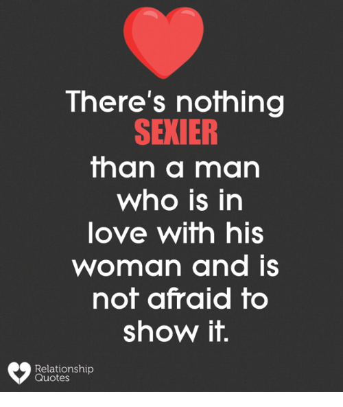 Love, Memes, and Quotes: There's nothing  SEXIER  than a man  who is in  love with hiS  woman and is  not afraid to  show it.  Relationship  Quotes