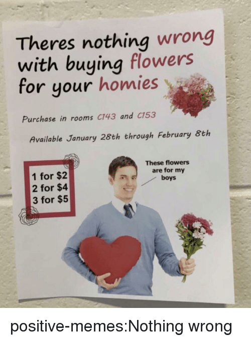 Memes, Tumblr, and Blog: Theres nothing wrong  with buying flowers  for your homies  Purchase in rooms C143 and C153  Available January 28th through February 8th  These flowers  are for my  boys  1 for $2  2 for $4  3 for $5 positive-memes:Nothing wrong