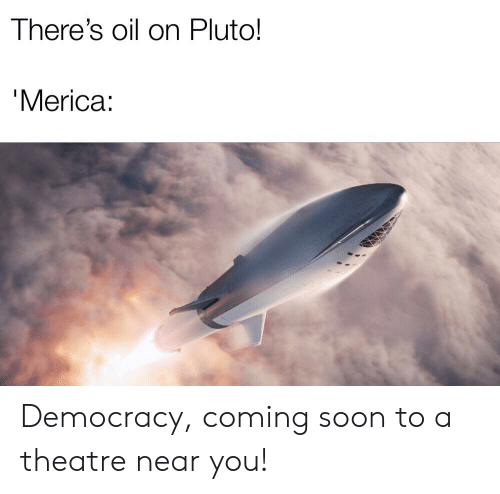There's Oil on Pluto! Merica Democracy Coming Soon to a Theatre Near