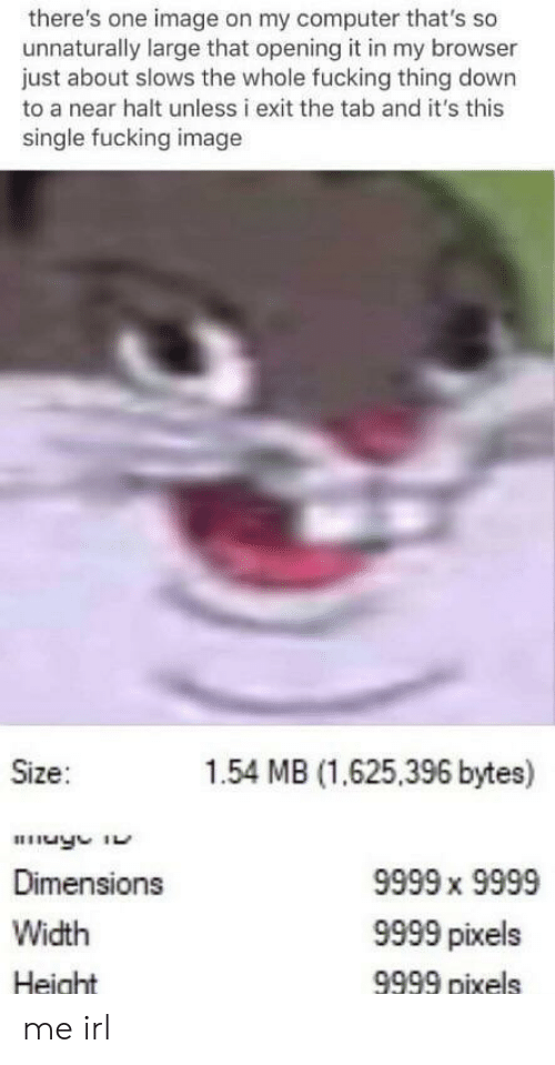 Fucking, Computer, and Image: there's one image on my computer that's so  unnaturally large that opening it in my browser  just about slows the whole fucking thing down  to a near halt unless i exit the tab and it's this  single fucking image  Size:  1.54 MB (1.625,396 bytes)  Dimensions  Width  Height  9999 x 9999  9999 pixels  9999 pixels me irl