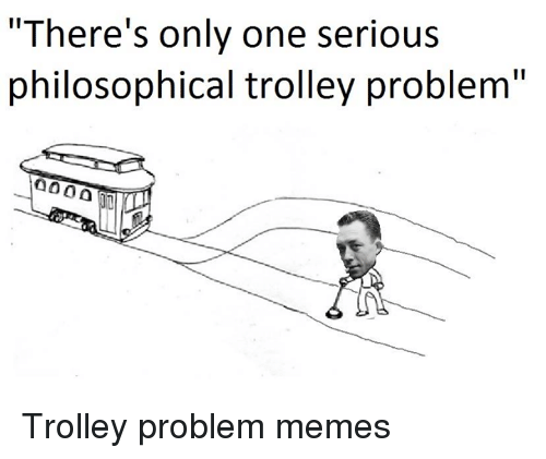 """Meme, Memes, and Nihilist: """"There's only one serious  philosophical trolley problem"""" Trolley problem memes"""