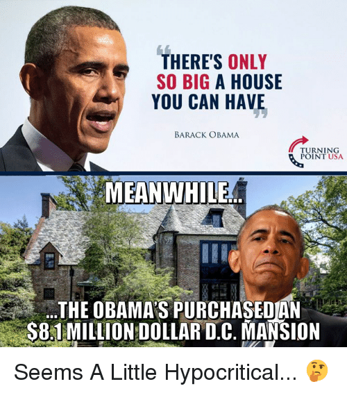 Memes, Obama, and Barack Obama: THERE'S ONLY  SO BIG A HOUSE  YOU CAN HAVE  BARACK OBAMA  TURNING  POINT USA  MEANWHILE  THE OBAMA'S PURCHASEOAN  S81MILLION DOLLAR D.C. MANSION Seems A Little Hypocritical... 🤔