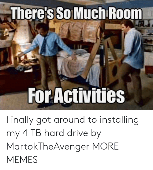 Dank, Memes, and Target: There's So Much Room  For Activities Finally got around to installing my 4 TB hard drive by MartokTheAvenger MORE MEMES