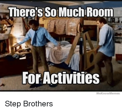 Memes, Step Brothers, and 🤖: There's SO MuchlRoom  For Activities  We Know Memes Step Brothers