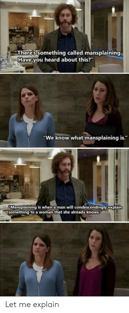 """Man, Will, and She: There's something called mansplaining  Have you heard about this?""""  """"We know what mansplaining is.""""  Mansplaining is whena man will condescendingly explain  something to a woman that she already knows Let me explain"""