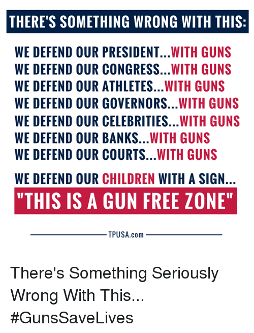 """Children, Guns, and Memes: THERE'S SOMETHING WRONG WITH THIS:  WE DEFEND OUR PRESIDENT...WITH GUNS  WE DEFEND OUR CONGRESS...WITH GUNS  WE DEFEND OUR ATHLETES...WITH GUNS  WE DEFEND OUR GOVERNORS...WITH GUNS  WE DEFEND OUR CELEBRITIES...WITH GUNS  WE DEFEND OUR BANKS...WITH GUNS  WE DEFEND OUR COURTS...WITH GUNS  WE DEFEND OUR CHILDREN WITH A SIGN  """"THIS IS A GUN FREE ZONE""""  TPUSA.com There's Something Seriously Wrong With This... #GunsSaveLives"""
