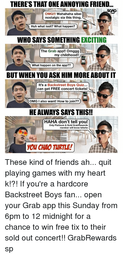 Friends, Huh, and Memes: THERE'S THAT ONE ANNOYING FRIEND...  SGAG  OMG!!! Wahahaha sibei  nostalgic sia this thing.  Huh what issit? What happen?)  page Credits: coffeemin  WHO SAYS SOMETHING EXCITING  The Grab app!! Omggg  my childhood!!  What happen on the app??  7  BUT WHEN YOU ASK HIM MORE ABOUT IT  It's a Backstreet Boys Quiz...  can get FREE concert tickets!  OMG I also want! How to join??  HE ALWAYS SAYS THIS!!  HAHA don't tell you!  Only Platinum & Gold GrabRewards  member will know tehehe  YOU CHAO TURTLE!) These kind of friends ah... quit playing games with my heart k!?! If you're a hardcore Backstreet Boys fan... open your Grab app this Sunday from 6pm to 12 midnight for a chance to win free tix to their sold out concert!! GrabRewards sp