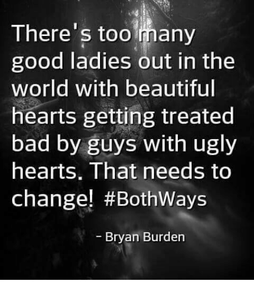 Bad, Beautiful, and Memes: There's too many  good ladies out in the  world with beautiful  hearts getting treated  bad by guys with ugly  hearts, That needs to  change! #Bothways  - Bryan Burden