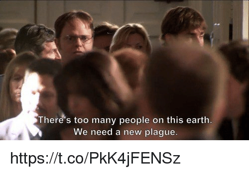 Earth, Plague, and Earthing: There's too many people on this earth  We need a new plague. https://t.co/PkK4jFENSz