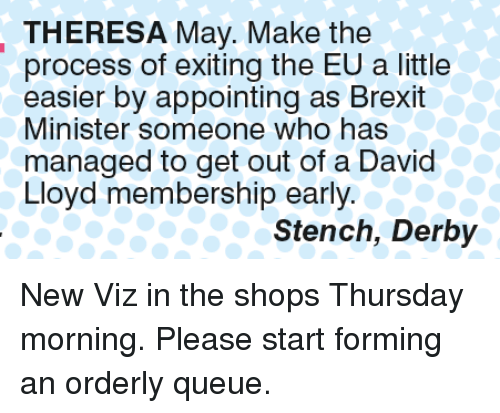 Memes, Brexit, and 🤖: THERESA May. Make the  process of exiting the EU a little  easier by appointing as Brexit  Minister someone who has  managed to get out of a David  Lloyd membership early.  Stench, Derby New Viz in the shops Thursday morning. Please start forming an orderly queue.