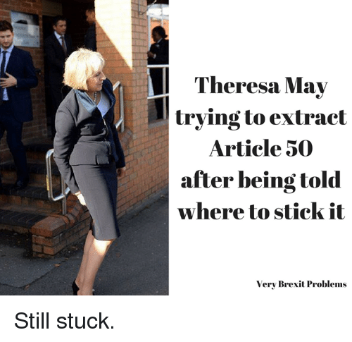 Memes, Brexit, and 🤖: Theresa May  trying to extract  Article 50  after being told  where to stick it  Very Brexit Problems Still stuck.