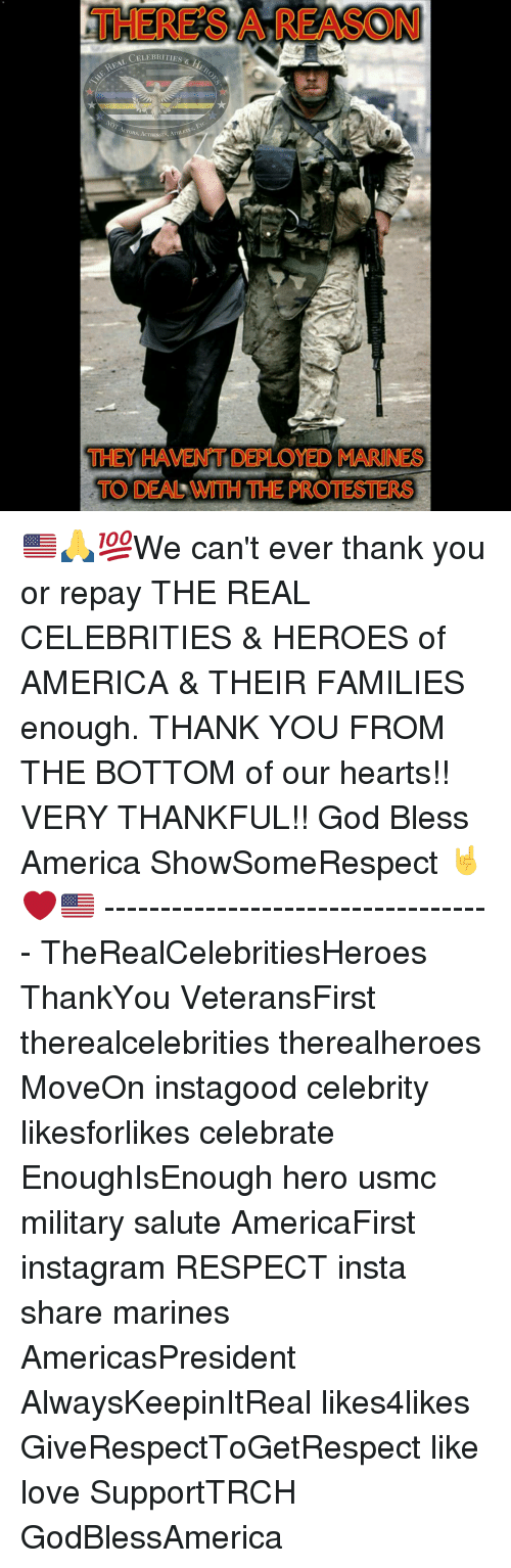 America, God, and Instagram: THERESA REASON  CELEBRITIES d  CroRS, ESSES, ATHLETES.  THEY HAVENT DEPLOYED MARINES  TO DEALNMTH THE PROTESTERS 🇺🇸🙏💯We can't ever thank you or repay THE REAL CELEBRITIES & HEROES of AMERICA & THEIR FAMILIES enough. THANK YOU FROM THE BOTTOM of our hearts!! VERY THANKFUL!! God Bless America ShowSomeRespect 🤘❤🇺🇸 ----------------------------------- TheRealCelebritiesHeroes ThankYou VeteransFirst therealcelebrities therealheroes MoveOn instagood celebrity likesforlikes celebrate EnoughIsEnough hero usmc military salute AmericaFirst instagram RESPECT insta share marines AmericasPresident AlwaysKeepinItReal likes4likes GiveRespectToGetRespect like love SupportTRCH GodBlessAmerica