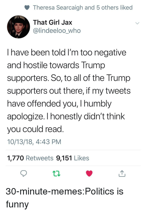 Funny, Memes, and Politics: Theresa Searcaigh and 5 others liked  That Girl Jax  @lindeeloo_who  I have been told I'm too negative  and hostile towards Trump  supporters. So, to all of the Trump  supporters out there, if my tweets  have offended you, I humbly  apologize. I honestly didn't think  you could read  10/13/18, 4:43 PM  1,770 Retweets 9,151 Likes 30-minute-memes:Politics is funny
