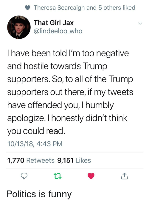 Funny, Politics, and Girl: Theresa Searcaigh and 5 others liked  That Girl Jax  @lindeeloo_who  I have been told I'm too negative  and hostile towards Trump  supporters. So, to all of the Trump  supporters out there, if my tweets  have offended you, I humbly  apologize. I honestly didn't think  you could read  10/13/18, 4:43 PM  1,770 Retweets 9,151 Likes Politics is funny