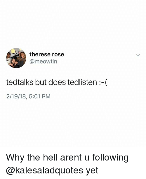 Memes, Rose, and Hell: therese rose  @@meowtin  tedtalks but does tedlisten:-(  2/19/18, 5:01 PM Why the hell arent u following @kalesaladquotes yet