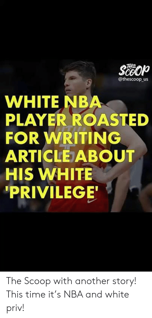 Memes, Nba, and Time: @thescoop us  WHITE NBA  PLAYER ROASTED  FOR WRITING  ARTICLE ABOUT  HIS WHITE  PRIVILEGE The Scoop with another story! This time it's NBA and white priv!