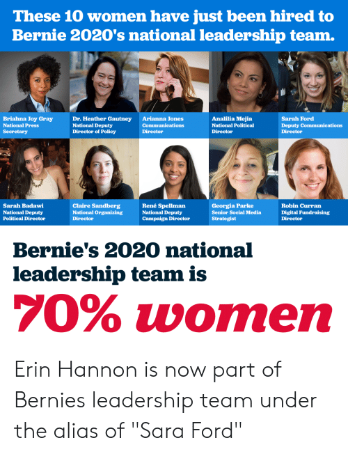 "Social Media, The Office, and Ford: These 10 women have just been hired to  Bernie 2020's national leadership team.  Briahna Joy Gray  National Press  Secretary  Dr. Heather Gautney  National Deputy  Director of Policy  Arianna Jones  Communications  Director  Analilia Mejia  National Political  Director  Sarah Ford  Deputy Communications  Director  Sarah Badawi  National Deputy  Political Director  Claire Sandberg  National Organizing  Director  René Spellman  National Deputy  Campaign Director  Georgia Parke  Senior Social Media  Strategist  Robin Curran  Digital Fundraising  Director  Bernie's 2020 national  leadership team is  70% women Erin Hannon is now part of Bernies leadership team under the alias of ""Sara Ford"""