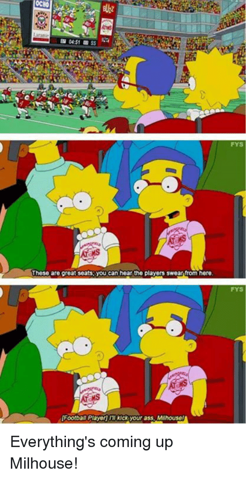 these are great seats you can hear the players swear 23632747 ✅ 25 best memes about everythings coming up milhouse,Everythings Coming Up Milhouse Meme
