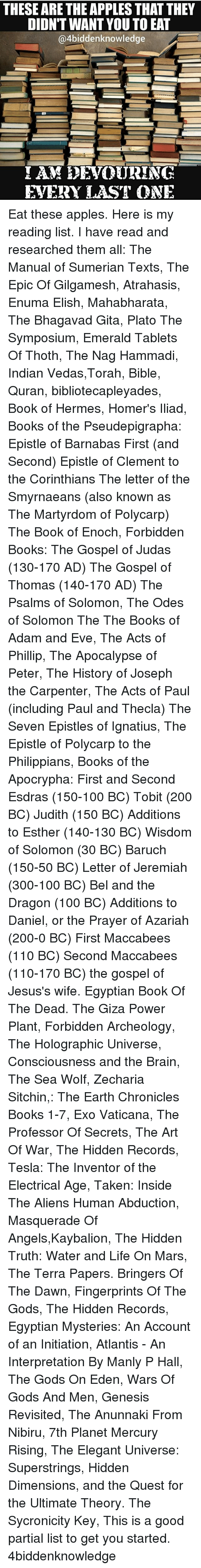 Adam and Eve, Anaconda, and Andrew Bogut: THESE ARE THE APPLES THAT THEY  DIDN'T WANT YOU TO EAT  @4biddenknowledge  EVERY LAST ONE Eat these apples. Here is my reading list. I have read and researched them all: The Manual of Sumerian Texts, The Epic Of Gilgamesh, Atrahasis, Enuma Elish, Mahabharata, The Bhagavad Gita, Plato The Symposium, Emerald Tablets Of Thoth, The Nag Hammadi, Indian Vedas,Torah, Bible, Quran, bibliotecapleyades, Book of Hermes, Homer's Iliad, Books of the Pseudepigrapha: Epistle of Barnabas First (and Second) Epistle of Clement to the Corinthians The letter of the Smyrnaeans (also known as The Martyrdom of Polycarp) The Book of Enoch, Forbidden Books: The Gospel of Judas (130-170 AD) The Gospel of Thomas (140-170 AD) The Psalms of Solomon, The Odes of Solomon The The Books of Adam and Eve, The Acts of Phillip, The Apocalypse of Peter, The History of Joseph the Carpenter, The Acts of Paul (including Paul and Thecla) The Seven Epistles of Ignatius, The Epistle of Polycarp to the Philippians, Books of the Apocrypha: First and Second Esdras (150-100 BC) Tobit (200 BC) Judith (150 BC) Additions to Esther (140-130 BC) Wisdom of Solomon (30 BC) Baruch (150-50 BC) Letter of Jeremiah (300-100 BC) Bel and the Dragon (100 BC) Additions to Daniel, or the Prayer of Azariah (200-0 BC) First Maccabees (110 BC) Second Maccabees (110-170 BC) the gospel of Jesus's wife. Egyptian Book Of The Dead. The Giza Power Plant, Forbidden Archeology, The Holographic Universe, Consciousness and the Brain, The Sea Wolf, Zecharia Sitchin,: The Earth Chronicles Books 1-7, Exo Vaticana, The Professor Of Secrets, The Art Of War, The Hidden Records, Tesla: The Inventor of the Electrical Age, Taken: Inside The Aliens Human Abduction, Masquerade Of Angels,Kaybalion, The Hidden Truth: Water and Life On Mars, The Terra Papers. Bringers Of The Dawn, Fingerprints Of The Gods, The Hidden Records, Egyptian Mysteries: An Account of an Initiation, Atlantis - An Interpretation By Manly P Hall, The Gods On Eden, Wars Of Gods And Men, Genesis Revisited, The Anunnaki From Nibiru, 7th Planet Mercury Rising, The Elegant Universe: Superstrings, Hidden Dimensions, and the Quest for the Ultimate Theory. The Sycronicity Key, This is a good partial list to get you started. 4biddenknowledge