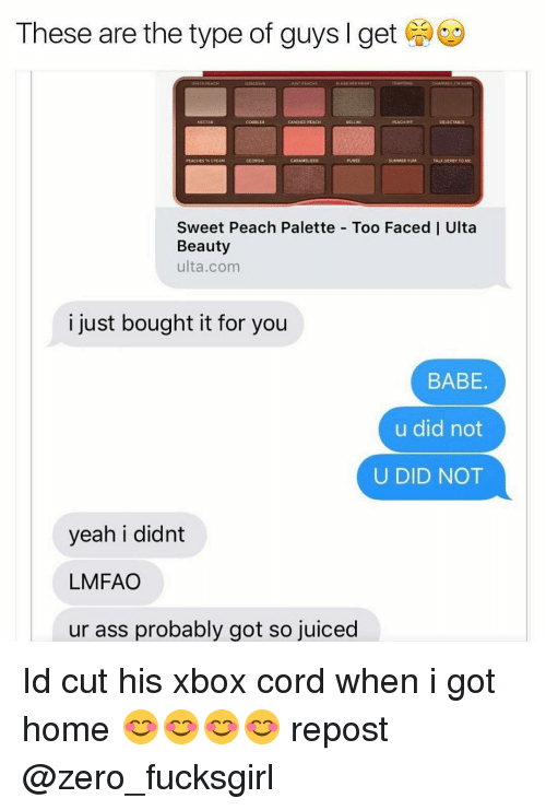 Juice, Memes, and Zero: These are the type of guys I get  WHIE EACH  CANORD BEACH  DELECTARE  CARAMAGED  SUMMER YUM  PEACHES N CNEAM  TALE DERBY TOME  Sweet Peach Palette Too Faced I Ulta  Beauty  ulta.com  i just bought it for you  BABE  u did not  U DID NOT  yeah i didnt  LMFAO  ur ass probably got so juiced Id cut his xbox cord when i got home 😊😊😊😊 repost @zero_fucksgirl