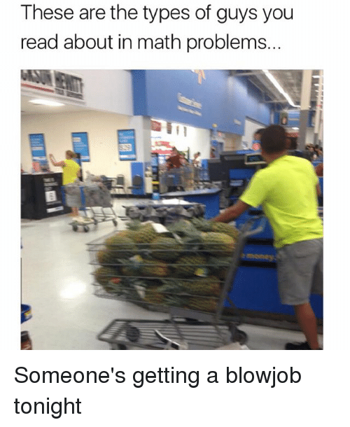 Blowjob, Memes, and Math: These are the types of guys you  read about in math problems. Someone's getting a blowjob tonight