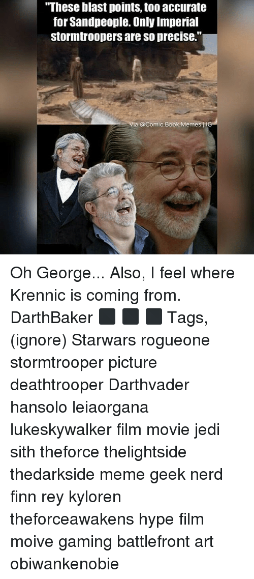 """Finn, Hype, and Jedi: """"These blast points, too accurate  for Sandpeople. Only Imperial  stormtroopers are so precise.""""  a @Comic.Book Memes tIG Oh George... Also, I feel where Krennic is coming from. DarthBaker ⬛ ⬛ ⬛ Tags,(ignore) Starwars rogueone stormtrooper picture deathtrooper Darthvader hansolo leiaorgana lukeskywalker film movie jedi sith theforce thelightside thedarkside meme geek nerd finn rey kyloren theforceawakens hype film moive gaming battlefront art obiwankenobie"""