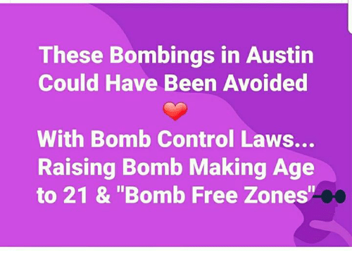 """Memes, Control, and Free: These Bombings in Austin  Could Have Been Avoided  With Bomb Control Laws...  Raising Bomb Making Age  to 21 & """"Bomb Free Zones"""""""