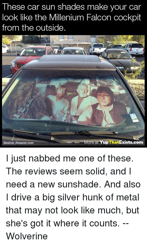 Amazon, Memes, and Wolverine: These car sun shades make your car  look like the Millenium Falcon cockpit  from the outside.  Ore  at ThatExists.com  Yup  Source: com  Amazon. I just nabbed me one of these. The reviews seem solid, and I need a new sunshade. And also I drive a big silver hunk of metal that may not look like much, but she's got it where it counts.  --Wolverine