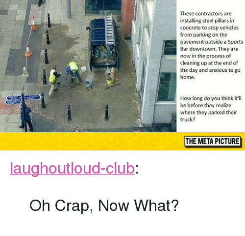 """Club, Sports, and Tumblr: These contractors are  installing steel pillars in  concrete to stop vehicles  from parking on the  pavement outside a Sports  Bar downtown. They are  now in the process of  cleaning up at the end of  the day and anxious to go  home  How long do you think it'll  be before they realize  where they parked their  truck?  THE META PICTURE <p><a href=""""http://laughoutloud-club.tumblr.com/post/155343851667/oh-crap-now-what"""" class=""""tumblr_blog"""">laughoutloud-club</a>:</p>  <blockquote><p>Oh Crap, Now What?</p></blockquote>"""