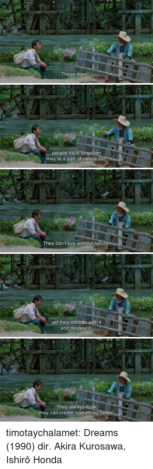 Honda, Tumblr, and Blog: These days   people have forgotten  they're a part of nature too   They can't live without nature   yet they meddle with it  and destroy it   They always think  they can create something better timotaychalamet:   Dreams (1990) dir. Akira Kurosawa, Ishirô Honda