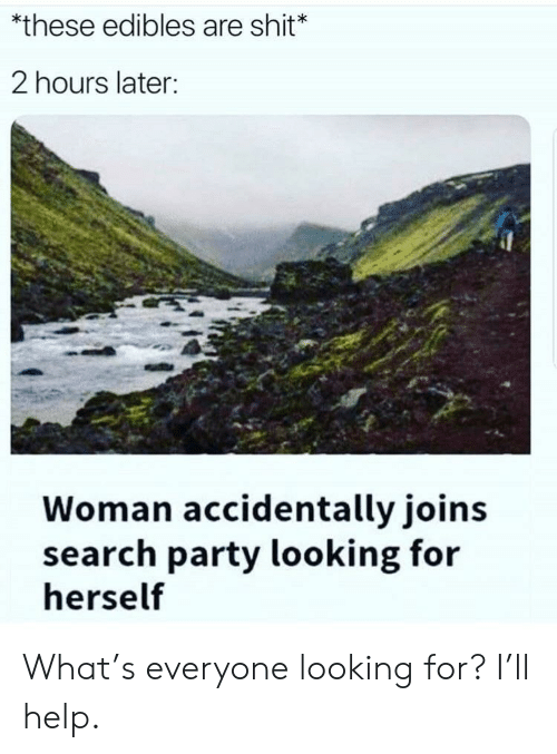 Party, Shit, and Help: *these edibles are shit*  2 hours later  Woman accidentally joins  search party looking for  herself What's everyone looking for? I'll help.
