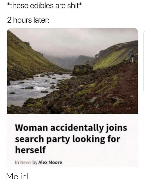 News, Party, and Shit: *these edibles are shit*  2 hours later:  Woman accidentally joins  search party looking for  herself  In News by Alex Moore Me irl