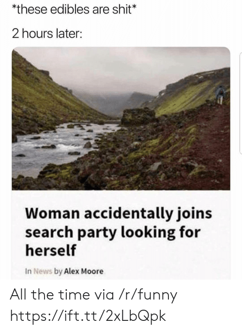 Funny, News, and Party: *these edibles are shit*  2 hours later:  Woman accidentally joins  search party looking for  herself  In News by Alex Moore All the time via /r/funny https://ift.tt/2xLbQpk