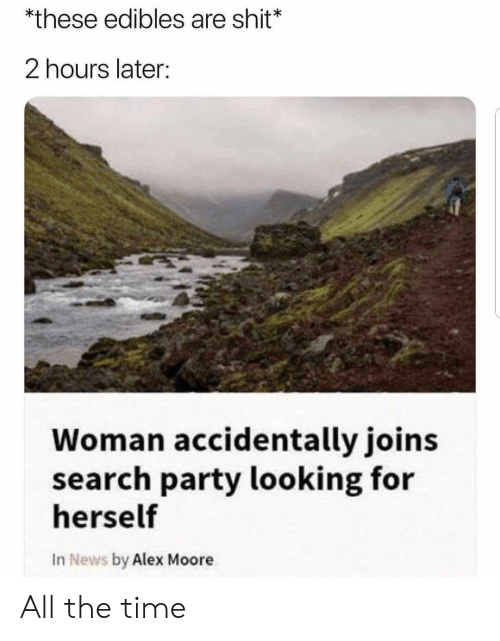 News, Party, and Shit: *these edibles are shit*  2 hours later:  Woman accidentally joins  search party looking for  herself  In News by Alex Moore All the time