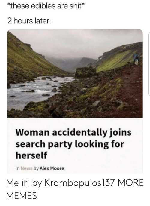 Dank, Memes, and News: *these edibles are shit*  2 hours later:  Woman accidentally joins  search party looking for  herself  In News by Alex Moore Me irl by Krombopulos137 MORE MEMES