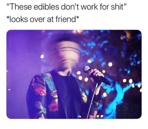 These Edibles Don't Work for Shit *Looks Over at Friend