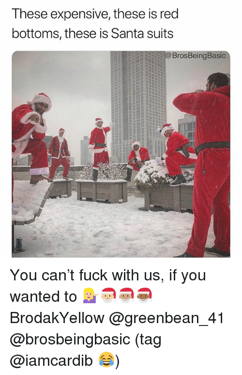 Fuck, Santa, and Red: These expensive, these is red  bottoms, these is Santa suit:s  BrosBeingBasic You can't fuck with us, if you wanted to 💁🏼🎅🏼🎅🏽🎅🏾 BrodakYellow @greenbean_41 @brosbeingbasic (tag @iamcardib 😂)