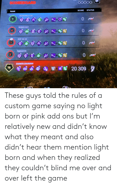 The Game, Game, and Pink: These guys told the rules of a custom game saying no light born or pink add ons but I'm relatively new and didn't know what they meant and also didn't hear them mention light born and when they realized they couldn't blind me over and over left the game